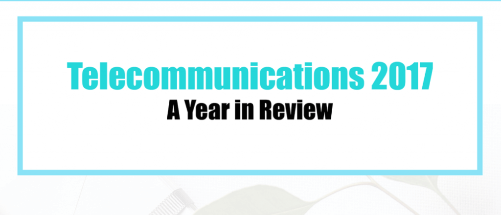 2017 Year in Review: What Happened in Telecom This Year